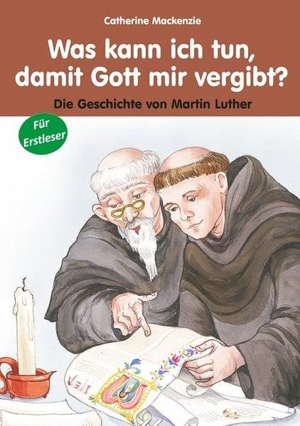 Was kann ich tun, damit Gott mir vergibt: Die Geschichte von Martin Luther